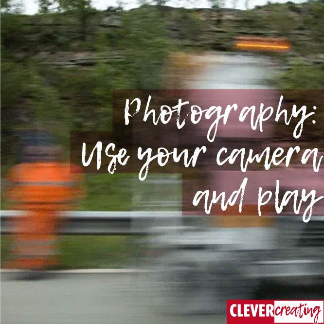 Photography: Use your camera and play