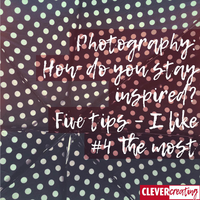 Photography: How do you stay inspired? Five tips – I like #4 the most
